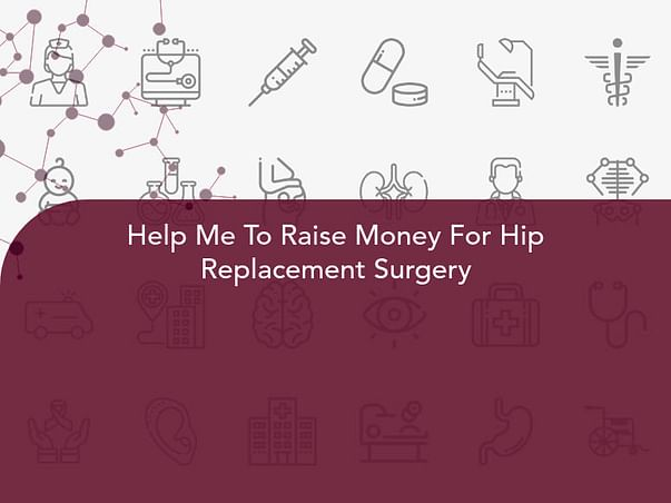 Help Me To Raise Money For Hip Replacement Surgery