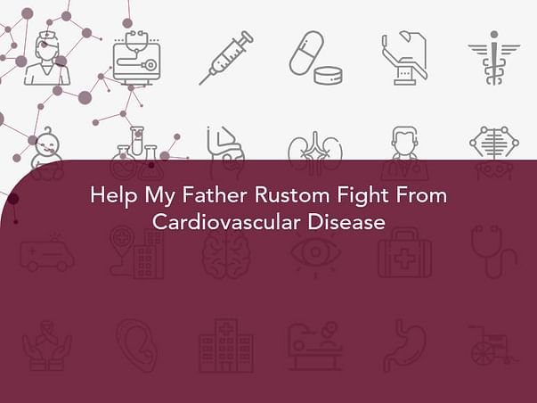 Help My Father Rustom Fight From Cardiovascular Disease