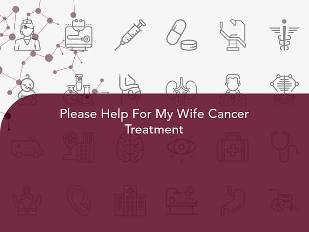 Please Help For My Wife Cancer Treatment