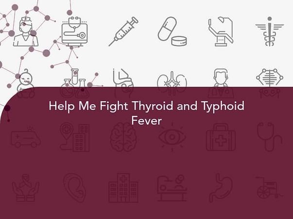 Help Me Fight Thyroid and Typhoid Fever