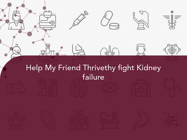 Help My Friend Thrivethy fight Kidney failure