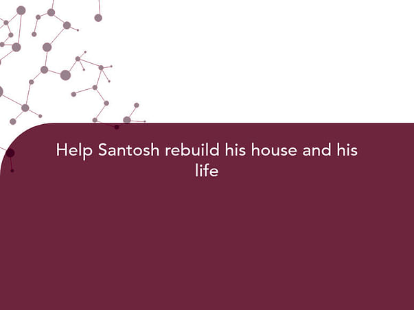 Help Santosh rebuild his house and his life