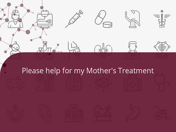 Please help for my Mother's Treatment