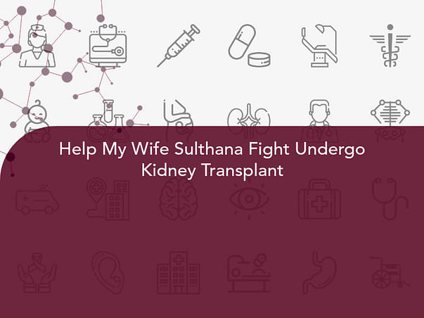 Help My Wife Sulthana Fight Undergo Kidney Transplant