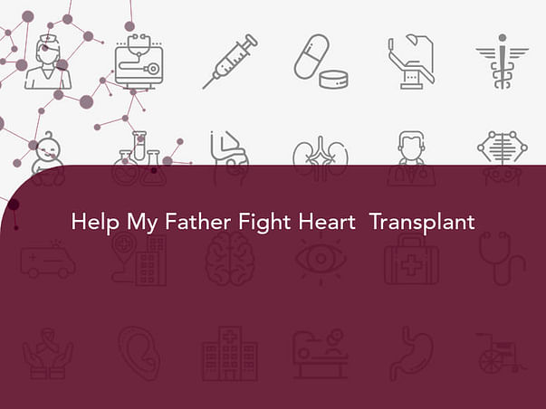 Help My Father Undergo Heart  Transplant