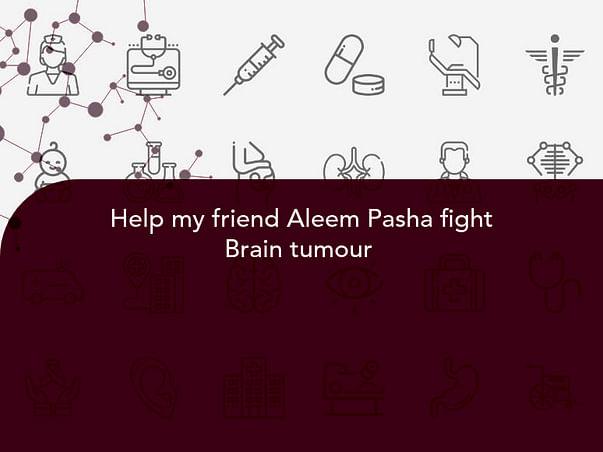 Help my friend Aleem Pasha fight Brain tumour