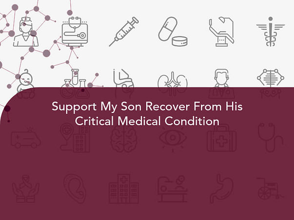 Support My Son Recover From His Critical Medical Condition