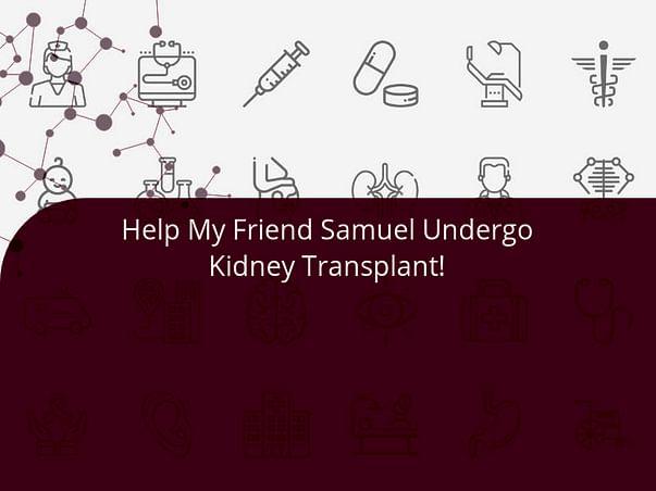 Help My Friend Samuel Undergo Kidney Transplant!