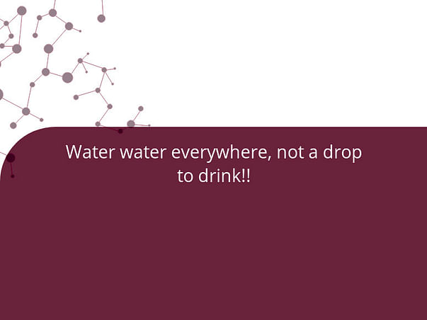 Water water everywhere, not a drop to drink!!
