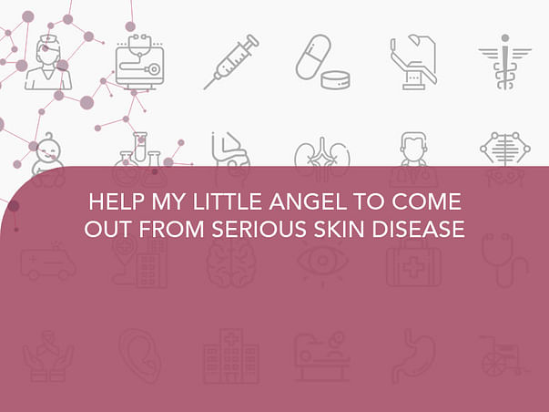 HELP MY LITTLE ANGEL TO COME OUT FROM SERIOUS SKIN DISEASE