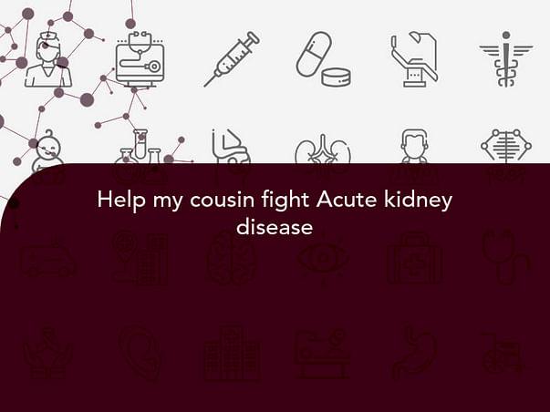Help my cousin fight Acute kidney disease