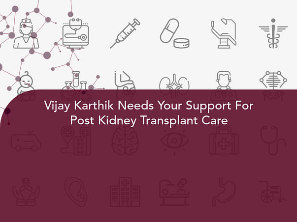 Vijay Karthik Needs Your Support For Post Kidney Transplant Care