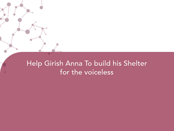Help Girish Anna To build his Shelter for the voiceless