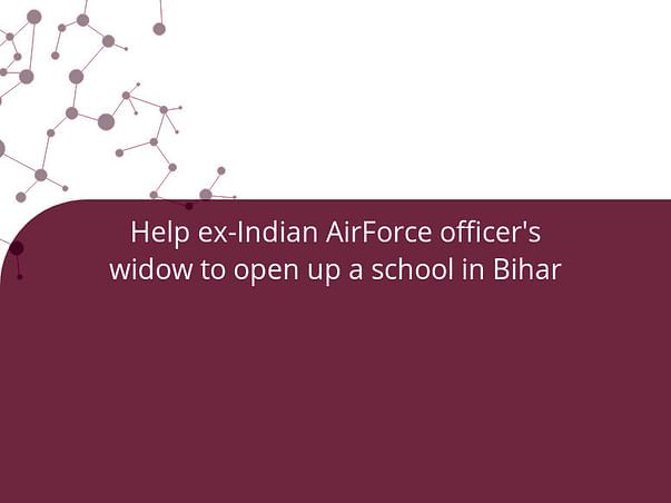 Help ex-Indian AirForce officer's widow to open up a school in Bihar