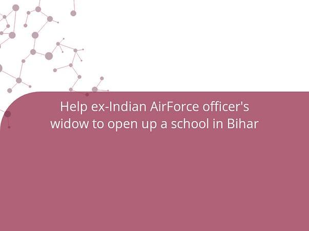 Help ex-Indian AirForce officer's widow to open up a school in Bihar