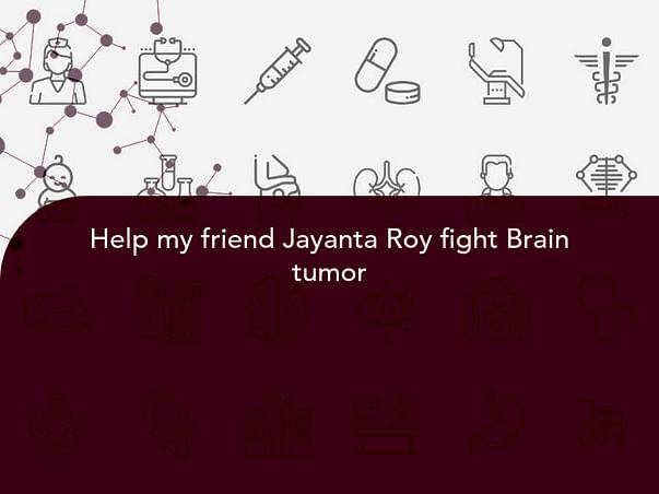Help my friend Jayanta Roy fight Brain tumor