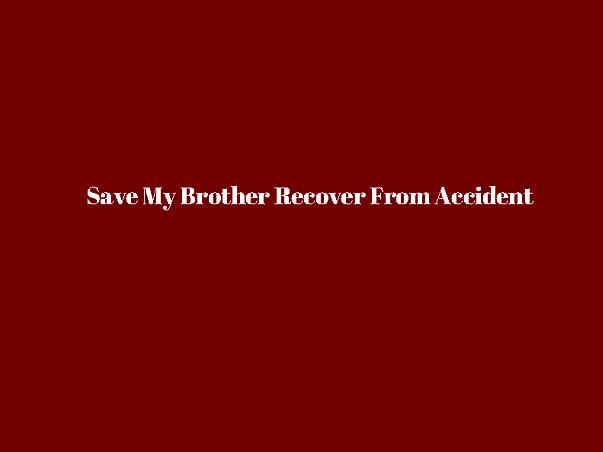 Save My Brother Recover From Accident