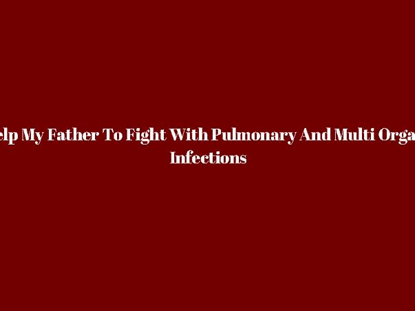 Help My Father To Fight With Pulmonry edema An Multi Organs Infections