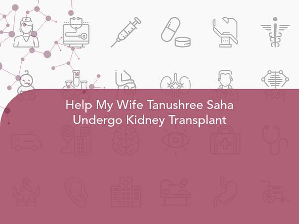 Help My Wife Tanushree Saha Undergo Kidney Transplant