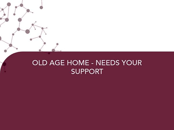 OLD AGE HOME - NEEDS YOUR SUPPORT