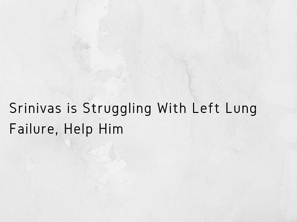 Srinivas is Struggling With Left Lung Failure, Help Him