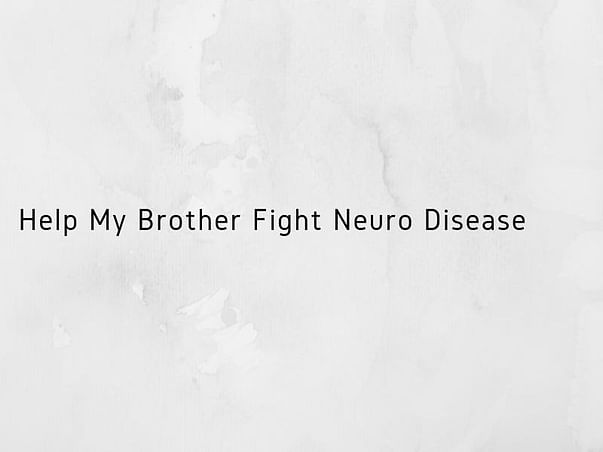 Help My Brother Fight Neuro Disease