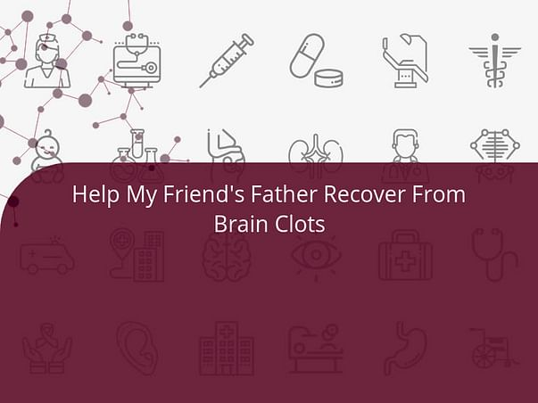 Help My Friend's Father Recover From Brain Clots