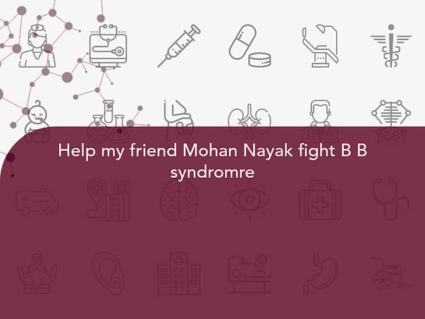 Help my friend Mohan Nayak fight B B syndromre