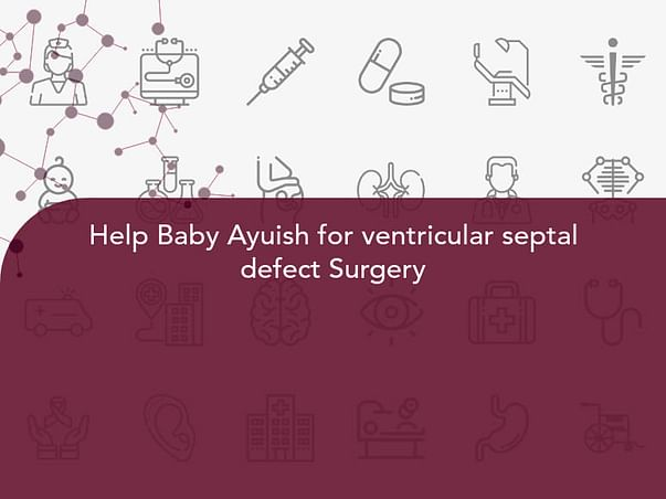 Help Baby Ayuish for ventricular septal defect Surgery