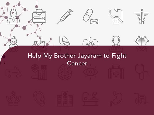 Help My Brother Jayaram to Fight Cancer