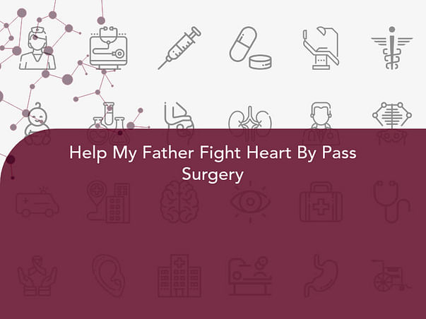 Help My Father Fight Heart By Pass Surgery