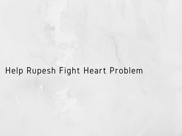Help Rupesh Fight Heart Problem