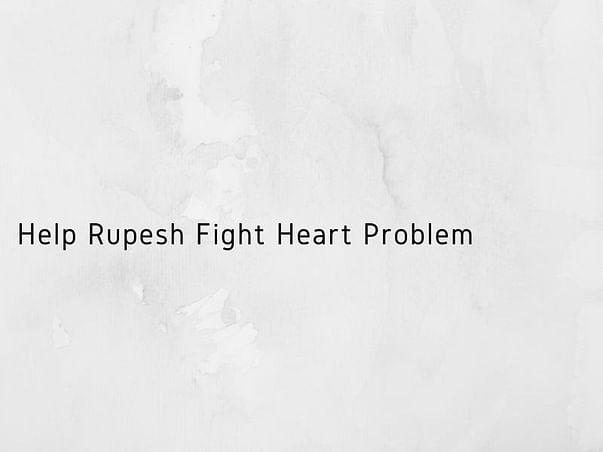 Help Rupesh Fight Heart Problem