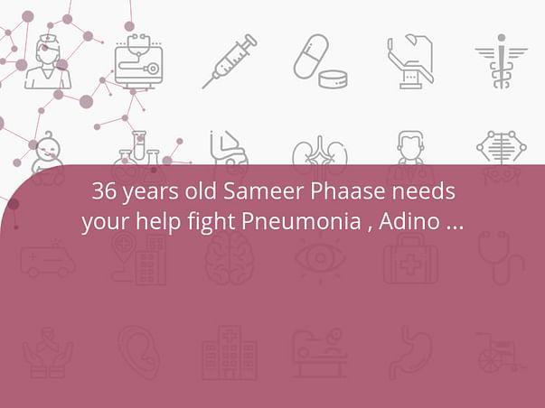36 years old Sameer Phaase needs your help fight Pneumonia , Adino Virus , Lungs Infection