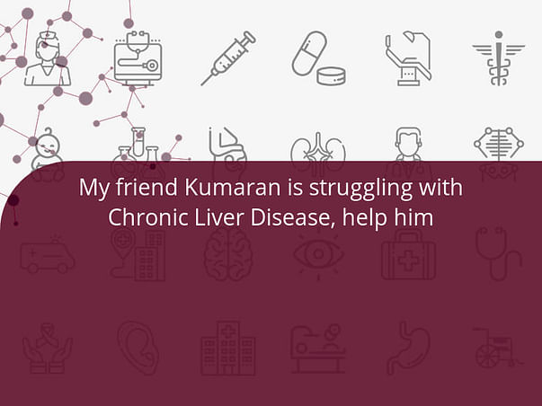 My friend Kumaran is struggling with Chronic Liver Disease, help him
