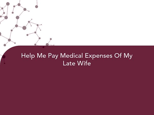 Help Me Pay Medical Expenses Of My Late Wife
