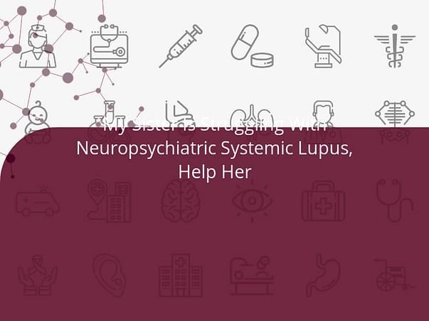 My Sister Is Struggling With Neuropsychiatric Systemic Lupus, Help Her