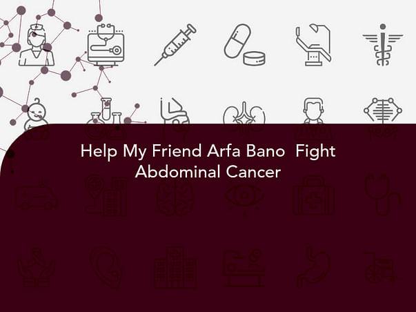 Help My Friend Arfa Bano  Fight Abdominal Cancer