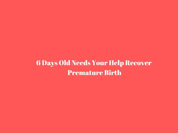 6 Days Old Needs Your Help Recover Premature Birth