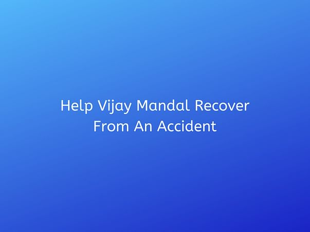 Help Vijay Mandal Recover From An Accident