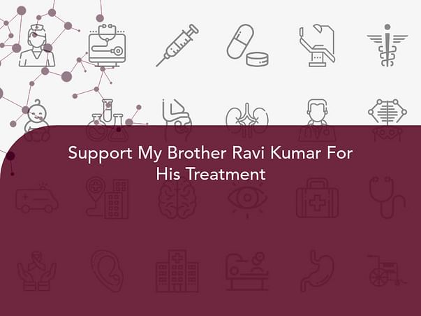 Support My Brother Ravi Kumar For His Treatment