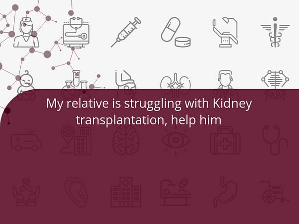 My relative is struggling with Kidney transplantation, help him