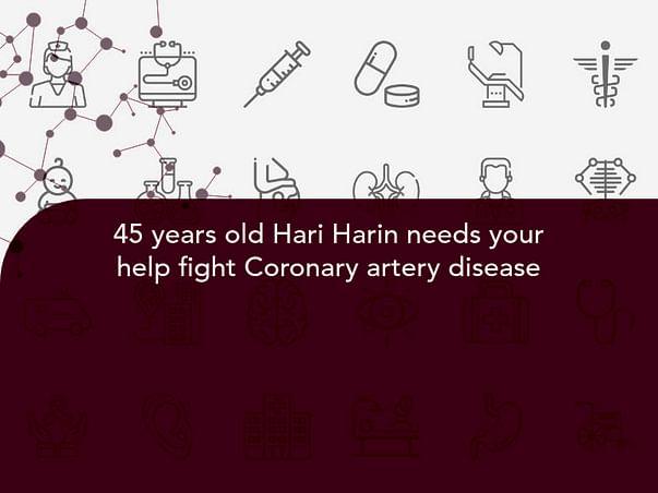 45 years old Hari Harin needs your help fight Coronary artery disease