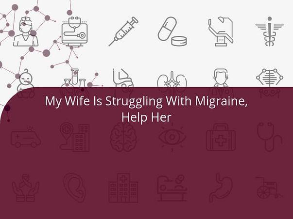 My Wife Is Struggling With Migraine, Help Her
