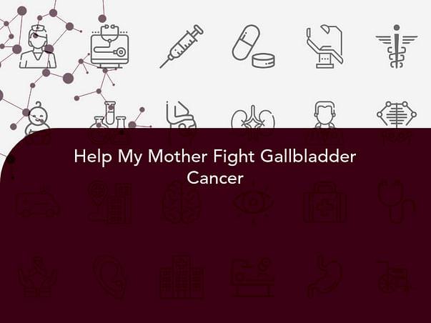 Help My Mother Fight Gallbladder Cancer