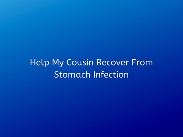 Help My Cousin Recover From Stomach Infection
