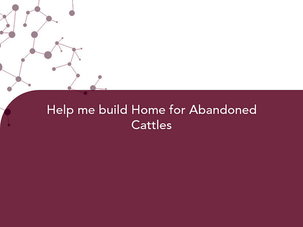 Help me build Home for Abandoned Cattles
