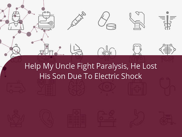 Help My Uncle Fight Paralysis, He Lost His Son Due To Electric Shock