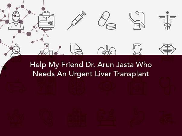 Help My Friend Dr. Arun Jasta Who Needs An Urgent Liver Transplant