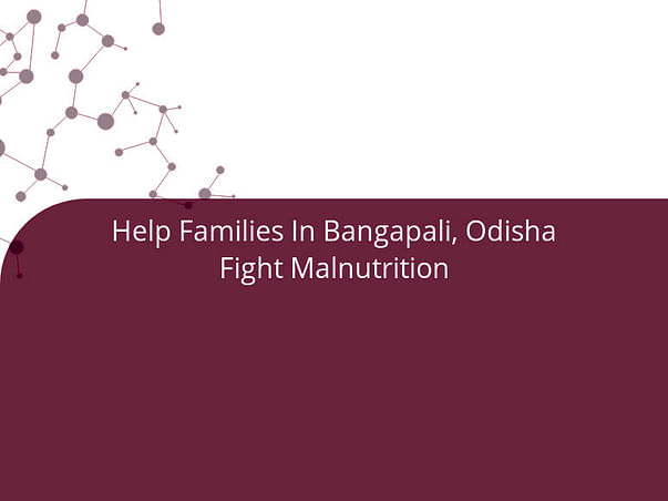 Help Families In Bangapali, Odisha Fight Malnutrition
